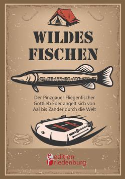 Wildes Fischen – Der Pinzgauer Fliegenfischer Gottlieb Eder angelt sich von Aal bis Zander durch die Welt von Eder,  Gottlieb