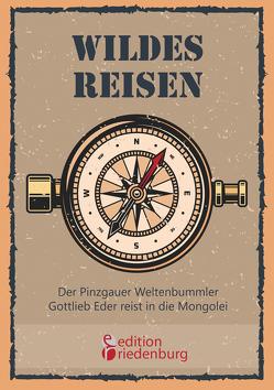 Wildes Reisen – Der Pinzgauer Weltenbummler Gottlieb Eder reist in die Mongolei von Eder,  Gottlieb