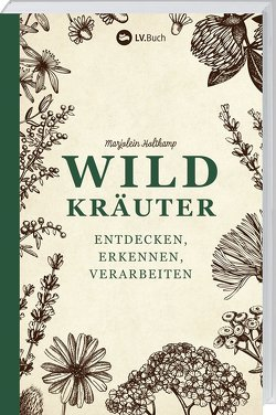 Wildkräuter entdecken, erkennen und verarbeiten von Holtkamp,  Marjolein