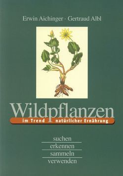 Wildpflanzen im Trend natürlicher Ernährung von Aichinger,  Erwin, Albl,  Gertraud