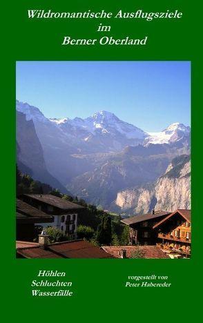 Wildromantische Ausflugsziele im Berner Oberland von Habereder,  Peter