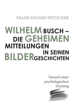 Wilhelm Busch – Die geheimen Mitteilungen in seinen Bildergeschichten von Pietzcker,  Frank Eduard