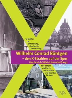 Wilhelm Conrad Röntgen und den X-Strahlen auf der Spur von Busch,  Uwe, Rosendahl,  Wilfried