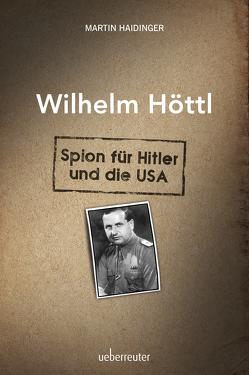 Wilhelm Höttl – Spion für Hitler und die USA von Haidinger,  Martin