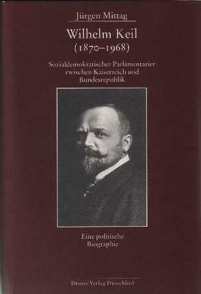 Wilhelm Keil (1870-1968). Sozialdemokratischer Parlamentarier zwischen Kaiserreich und Bundesrepublik von Mittag,  Jürgen