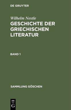 Wilhelm Nestle: Geschichte der griechischen Literatur / Wilhelm Nestle: Geschichte der griechischen Literatur. Band 1 von Liebich,  Werner, Nestle,  Wilhelm