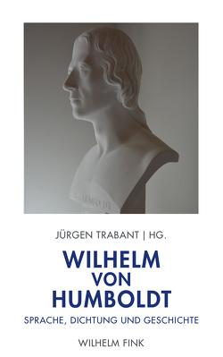 Wilhelm von Humboldt: Sprache, Dichtung und Geschichte von Trabant,  Jürgen