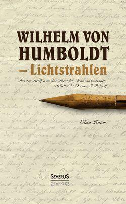 Wilhelm von Humboldt – Lichtstrahlen. Aus seinen Briefen an eine Freundin, Frau von Wolzogen, Schiller, G. Forster, F.A. Wolf von Maier,  Elisa