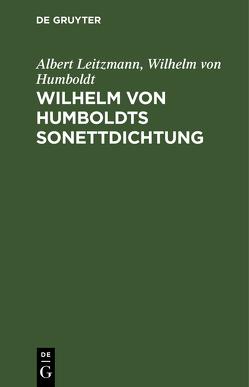 Wilhelm von Humboldts Sonettdichtung von Humboldt,  Wilhelm, Leitzmann,  Albert