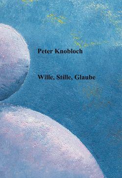Wille, Stille, Glaube von Knobloch,  Peterr