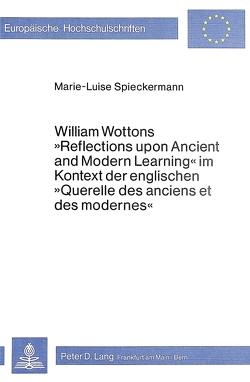 William Wottons «Reflections upon Ancient and Modern Learning» im Kontext der englischen «Querelle des anciens et des modernes» von Spieckermann,  Marie-Luise