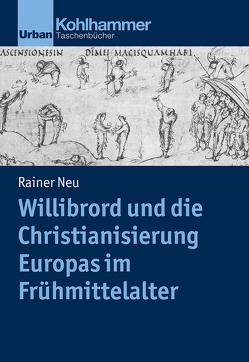 Willibrord und die Christianisierung Europas im Frühmittelalter von Neu,  Rainer