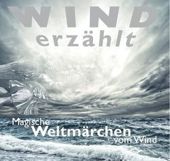 Wind erzählt – Magische Weltmärchen vom Wind von Gazheli-Holzapfel,  Thomas, Koch,  Tobias, von Lerchenfeld,  Eggolf
