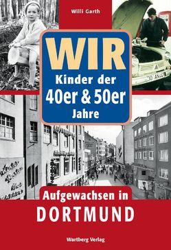 Wir Kinder der 40er & 50er Jahre – Aufgewachsen in Dortmund von Garth,  Willi