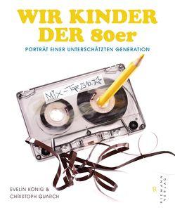 Wir Kinder der 80er von König,  Evelin, Quarch,  Christoph
