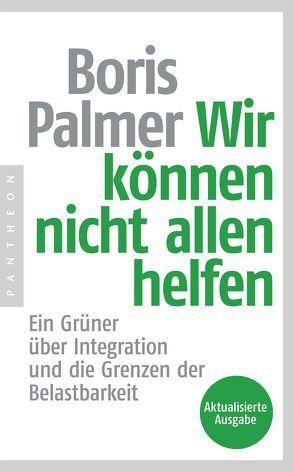 Wir können nicht allen helfen – Ein Grüner über Integration und die Grenzen der Belastbarkeit von Palmer,  Boris