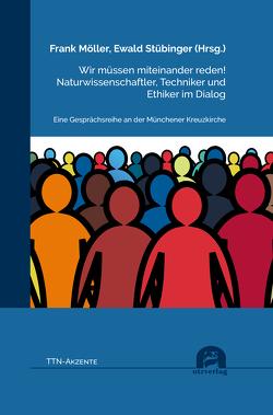 Wir müssen miteinander reden! Naturwissenschaftler, Techniker und Ethiker im Dialog von Möller,  Frank, Stübinger,  Ewald