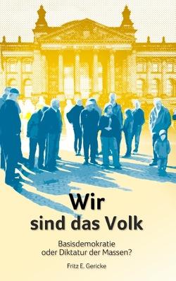 Wir sind das Volk von Gericke,  Fritz E.