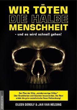 Wir töten die halbe Menschheit – und es wird schnell gehen von DeRolf,  Eileen, Ungerer,  Andreas, van Helsing,  Jan