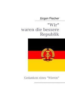 Wir waren die bessere Republik von Fischer,  Jürgen