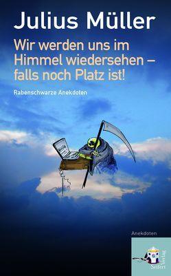 Wir werden uns im Himmel wiedersehen – falls noch Platz ist! von Ledl,  Rosemarie, Müller,  Julius
