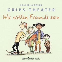 Wir wollen Freunde sein von Grips-Theater, Heymann,  Birger, Krause,  Ute, Ludwig,  Volker