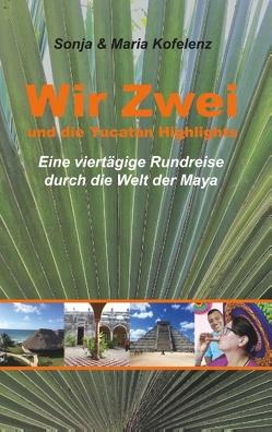 Wir Zwei und die Yucatán Highlights von Kofelenz,  Maria, Kofelenz,  Sonja