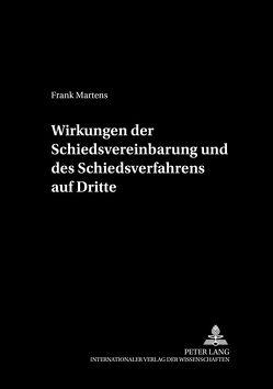 Wirkungen der Schiedsvereinbarung und des Schiedsverfahrens auf Dritte von Martens,  Frank