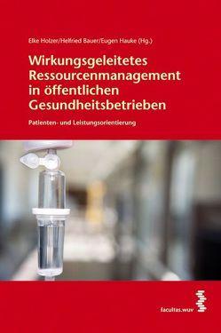 Wirkungsgeleitetes Ressourcenmanagement in öffentlichen Gesundheitsbetrieben von Bauer,  Helfried, Hauke,  Eugen, Holzer,  Elke