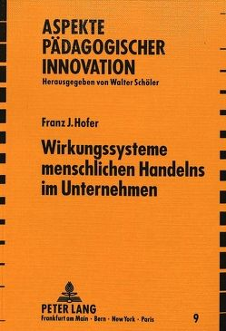 Wirkungssysteme menschlichen Handelns im Unternehmen von Hofer,  Franz J.