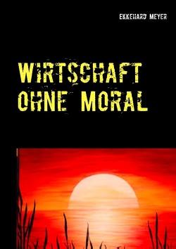 Wirtschaft ohne Moral von Meyer,  Ekkehard