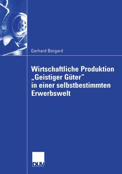 """Wirtschaftliche Produktion """"Geistiger Güter"""" in einer selbstbestimmten Erwerbswelt von Borgard,  Gerhard"""