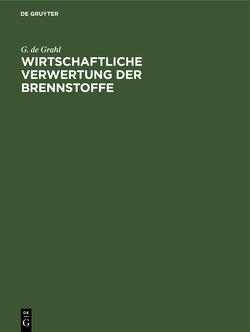 Wirtschaftliche Verwertung der Brennstoffe von Grahl,  G. de