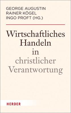 Wirtschaftliches Handeln in christlicher Verantwortung von Augustin,  George, Kögel,  Rainer, Proft,  Ingo