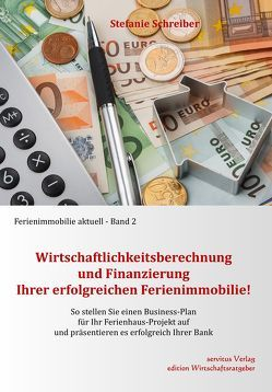 Wirtschaftlichkeitsberechnung und Finanzierung Ihrer erfolgreichen Ferienimmobilie! von Stefanie,  Schreiber
