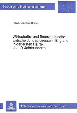 Wirtschafts- und finanzpolitische Entscheidungsprozesse in England in der ersten Hälfte des 19. Jahrhunderts von Braun,  Hans-Joachim