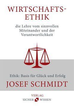 Wirtschaftsethik die Lehre vom sinnvollen Miteinander und der Verantwortlichkeit von Schmidt,  Josef