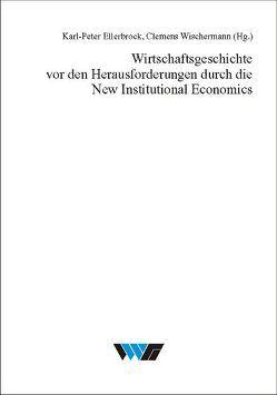 Wirtschaftsgeschichte vor den Herausforderungen durch die New Institutional Economics von Ellerbrock,  Karl P, Wischermann,  Clemens
