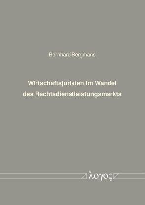Wirtschaftsjuristen im Wandel des Rechtsdienstleistungsmarkts von Bergmans,  Bernhard