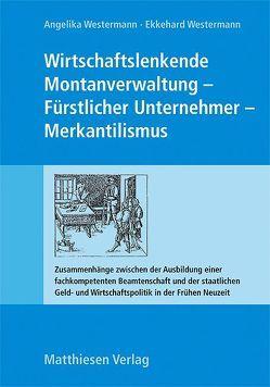 Wirtschaftslenkende Montanverwaltung – Fürstlicher Unternehmer – Merkantilismus von Pahl,  Josef, Westermann,  Angelika, Westermann,  Ekkehard