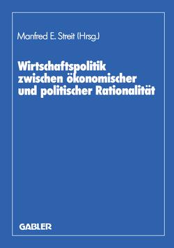 Wirtschaftspolitik zwischen ökonomischer und politischer Rationalität von Biehl,  Dieter, Giersch,  Herbert, Streit,  Manfred E