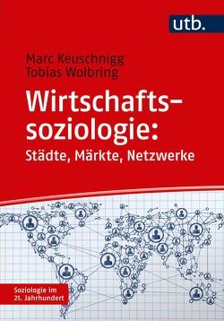 Wirtschaftssoziologie: Städte – Märkte – Netzwerke von Keuschnigg,  Marc, Wolbring,  Tobias