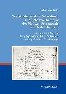 Wirtschaftstätigkeit, Verwaltung und Lebensverhältnisse des Mainzer Domkapitels im 16. Jahrhundert von Krey,  Alexander