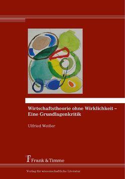 Wirtschaftstheorie ohne Wirklichkeit – Eine Grundlagenkritik von Weißer,  Ulfried