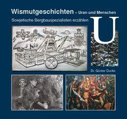 Wismutgeschichten – Uran und Menschen von Dr. Ducke,  Günter