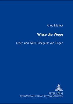 Wisse die Wege- Leben und Werk Hildegards von Bingen von Bäumer-Schleinkofer,  Änne
