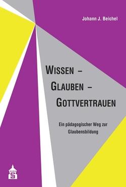 Wissen – Glauben – Gottvertrauen von Beichel,  Johann J.