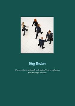 Wissen mit Sensitivitätsanalysen kritischer Werte in maßgenaue Entscheidungen umsetzen von Becker,  Jörg
