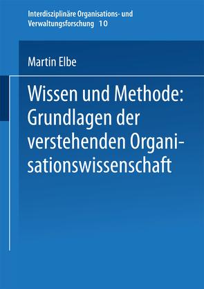 Wissen und Methode: Grundlagen der verstehenden Organisationswissenschaft von Elbe,  Martin