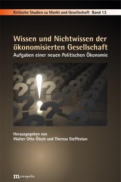 Wissen und Nichtwissen der ökonomisierten Gesellschaft von Ötsch,  Walter Otto, Steffestun,  Theresa